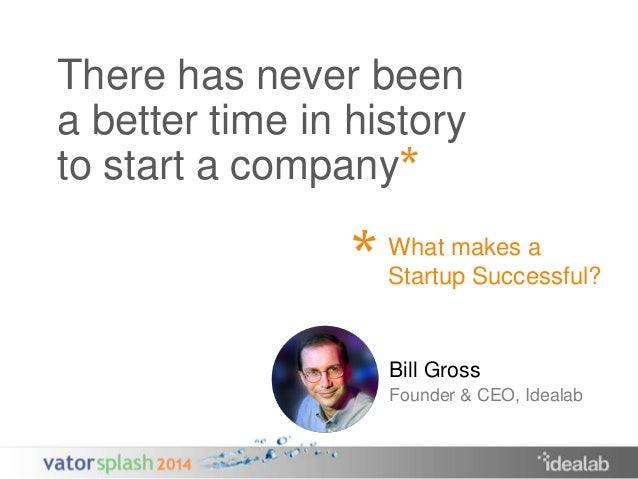There has never been  a better time in history  to start a company  *  *  What makes a  Startup Successful?  Bill Gross  F...