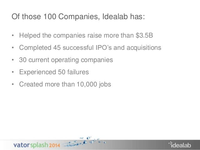 Of those 100 Companies, Idealab has:  • Helped the companies raise more than $3.5B  • Completed 45 successful IPO's and ac...