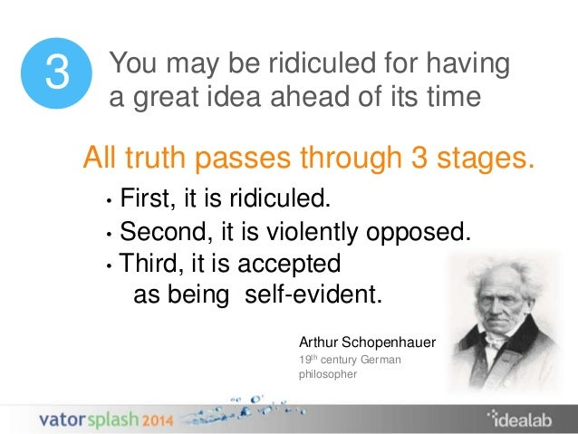 You may be ridiculed for having  a great idea ahead of its time  All truth passes through 3 stages.  • First, it is ridicu...