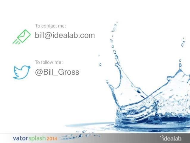 To contact me:  bill@idealab.com  To follow me:  @Bill_Gross