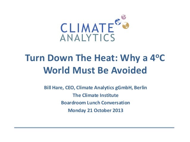 Turn Down The Heat: Why a 4oC World Must Be Avoided Bill Hare, CEO, Climate Analytics gGmbH, Berlin The Climate Institute ...