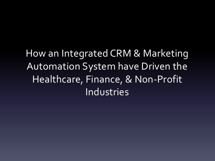 How an Integrated CRM & MarketingAutomation System have Driven the Healthcare, Finance, & Non-Profit             Industries