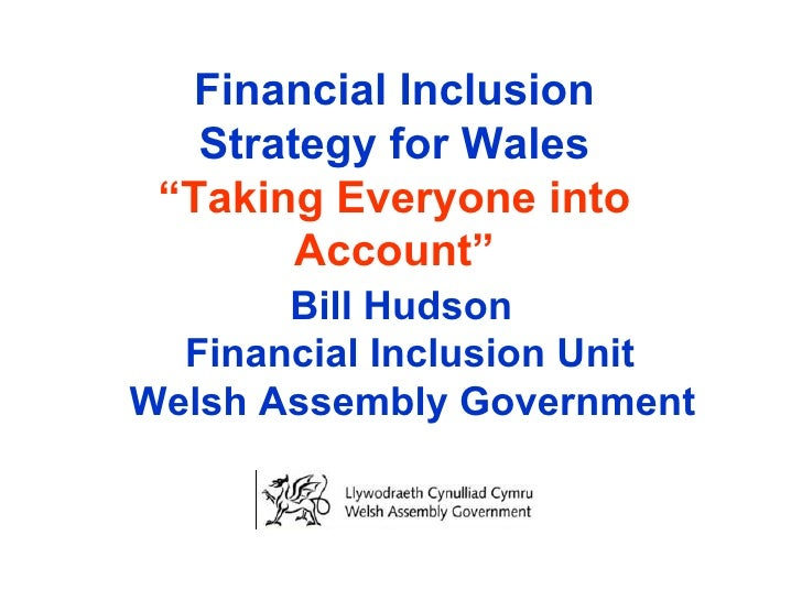 "Financial Inclusion Strategy for Wales ""Taking Everyone into Account""   Bill Hudson Financial Inclusion Unit  Welsh Assemb..."
