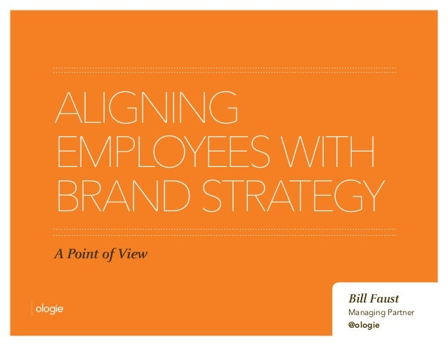 ALIGNING EMPLOYEESWITH BRANDSTRATEGY A Point of View Bill Faust Managing Partner @ologie