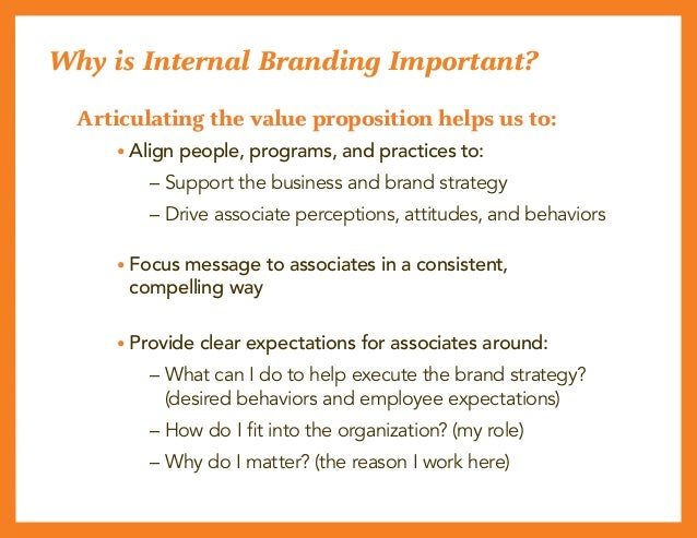 Why is Internal Branding Important? Articulating the value proposition helps us to:  • Align people, programs, and practi...