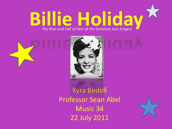 Billie Holiday<br />The Rise and Fall of One of the Greatest Jazz Singers<br />Kyra Bedell<br />Professor Sean Abel<br />M...