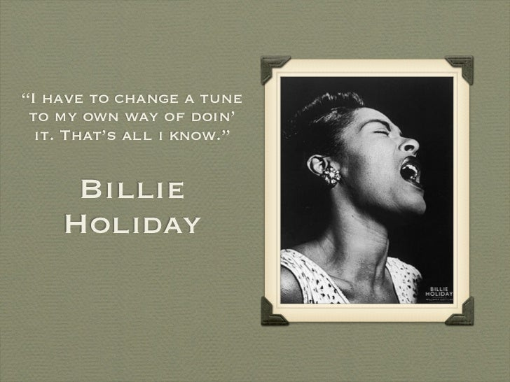 """I have to change a tune to my own way of doin'  it. That's all i know.""     Billie    Holiday"