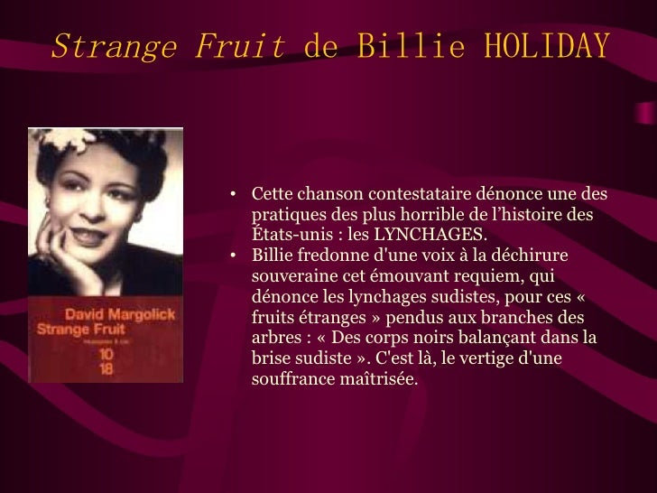 strange fruit billie holiday essay Strange fruit explores the history and legacy of a song unique in the annals of american music best-known from billie holiday's haunting 1939 rendition, the song.