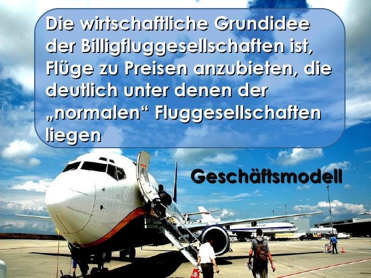 Die wirtschaftliche Grundidee der Billigfluggesellschaften ist, Flüge zu Preisen anzubieten, die deutlich unter denen der ...