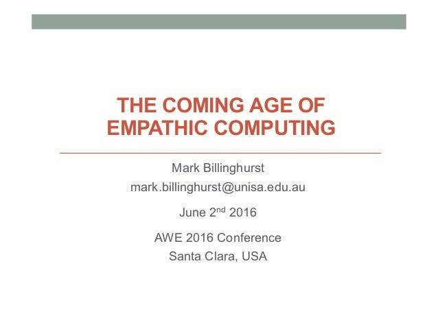 THE COMING AGE OF EMPATHIC COMPUTING Mark Billinghurst mark.billinghurst@unisa.edu.au June 2nd 2016 AWE 2016 Conference Sa...