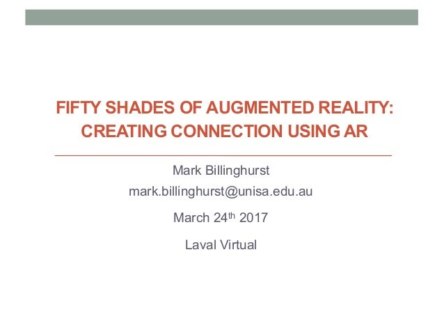 FIFTY SHADES OF AUGMENTED REALITY: CREATING CONNECTION USING AR Mark Billinghurst mark.billinghurst@unisa.edu.au March 24t...