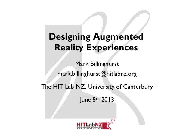 Designing AugmentedReality ExperiencesMark Billinghurstmark.billinghurst@hitlabnz.orgThe HIT Lab NZ, University of Canterb...