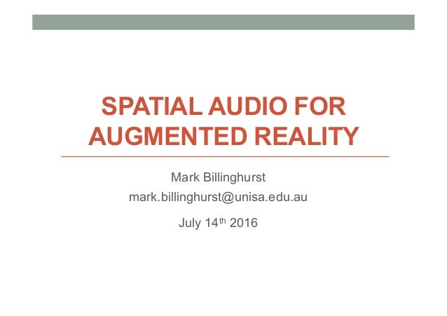 SPATIAL AUDIO FOR AUGMENTED REALITY Mark Billinghurst mark.billinghurst@unisa.edu.au July 14th 2016