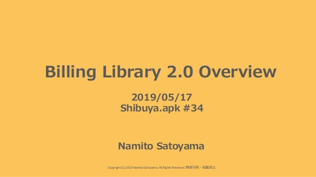 Copyright (C) 2019 Namito.Satoyama. All Rights Reserved. 無断引⽤・転載禁⽌ Billing Library 2.0 Overview 2019/05/17 Shibuya.apk #34...