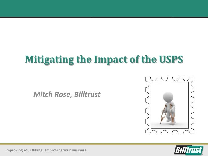 Mitigating the Impact of the USPS                Mitch Rose, BilltrustImproving Your Billing. Improving Your Business.