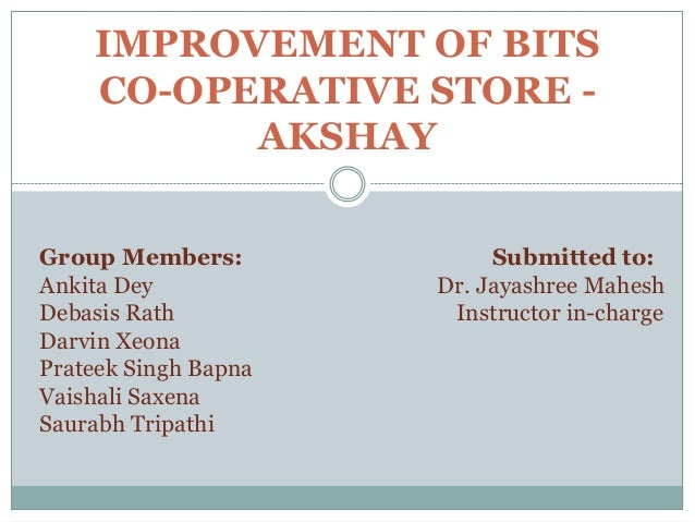 IMPROVEMENT OF BITS CO-OPERATIVE STORE AKSHAY Group Members: Ankita Dey Debasis Rath Darvin Xeona Prateek Singh Bapna Vais...