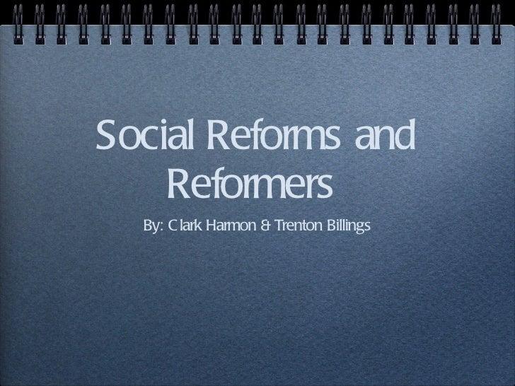 Social Reforms and Reformers  <ul><li>By: Clark Harmon & Trenton Billings </li></ul>