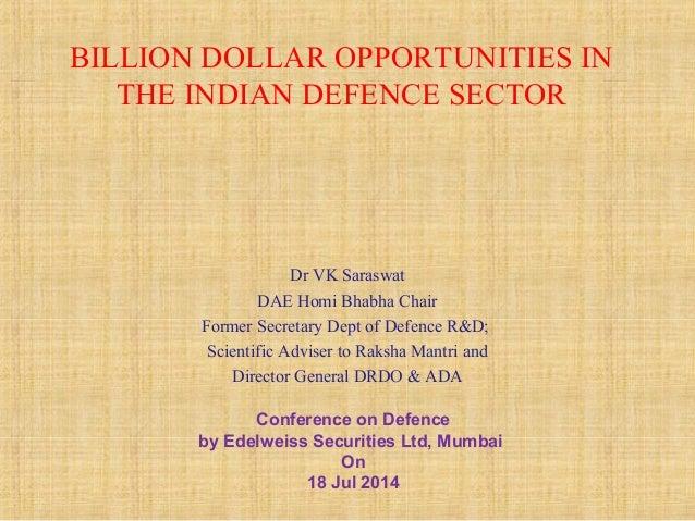 BILLION DOLLAR OPPORTUNITIES IN THE INDIAN DEFENCE SECTOR Dr VK Saraswat DAE Homi Bhabha Chair Former Secretary Dept of De...