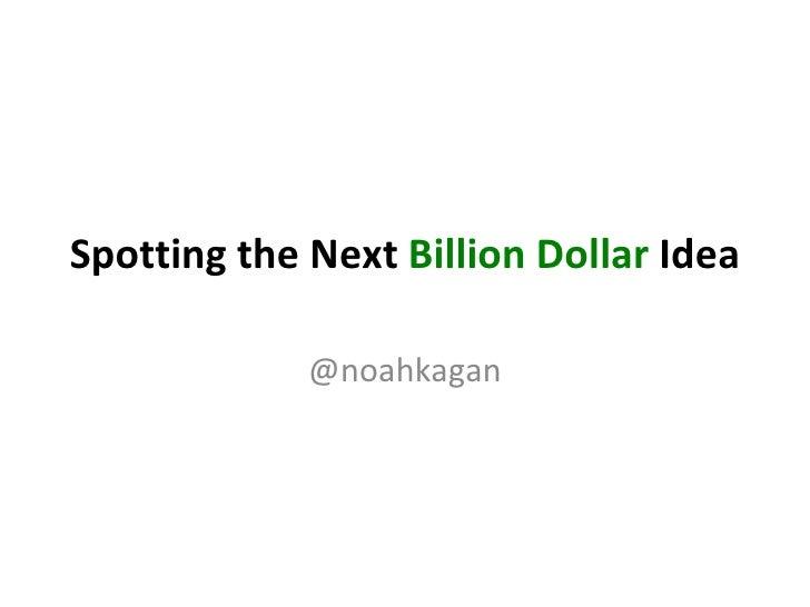 Spotting the Next  Billion Dollar  Idea @noahkagan