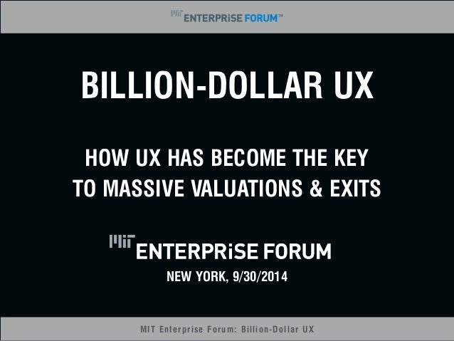 BILLION-DOLLAR UX  HOW UX HAS BECOME THE KEY  TO MASSIVE VALUATIONS & EXITS  NEW YORK, 9/30/2014  MIT Enterprise Forum: Bi...