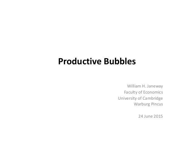 Productive Bubbles William H. Janeway Faculty of Economics University of Cambridge Warburg Pincus 24 June 2015