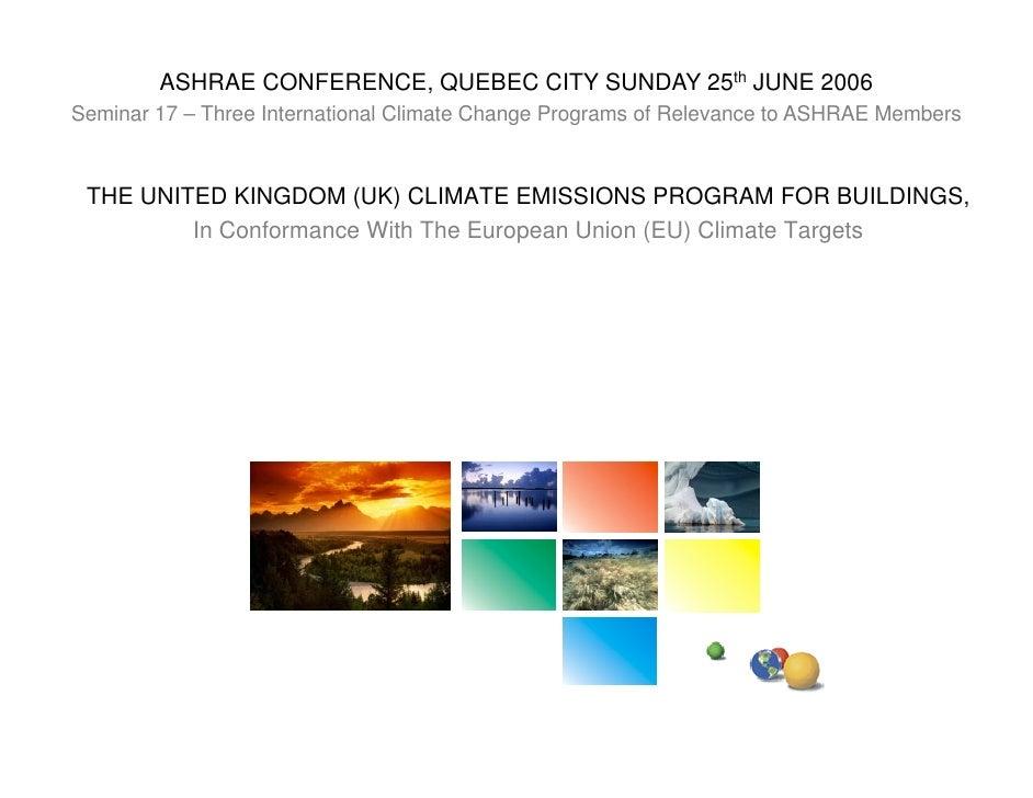 ASHRAE CONFERENCE, QUEBEC CITY SUNDAY 25th JUNE 2006 Seminar 17 – Three International Climate Change Programs of Relevance...