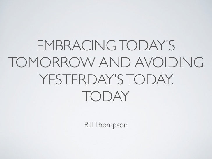 EMBRACING TODAY'S TOMORROW AND AVOIDING    YESTERDAY'S TODAY.         TODAY         Bill Thompson