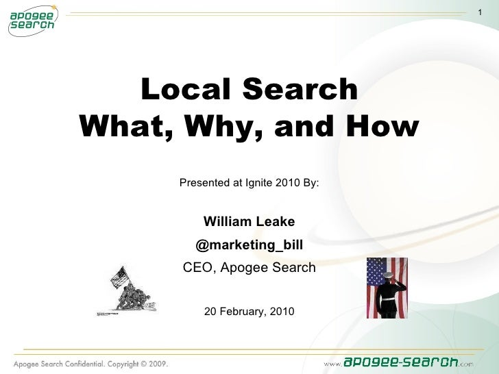 Local Search What, Why, and How Presented at Ignite 2010 By: William Leake @marketing_bill CEO, Apogee Search 20 February,...