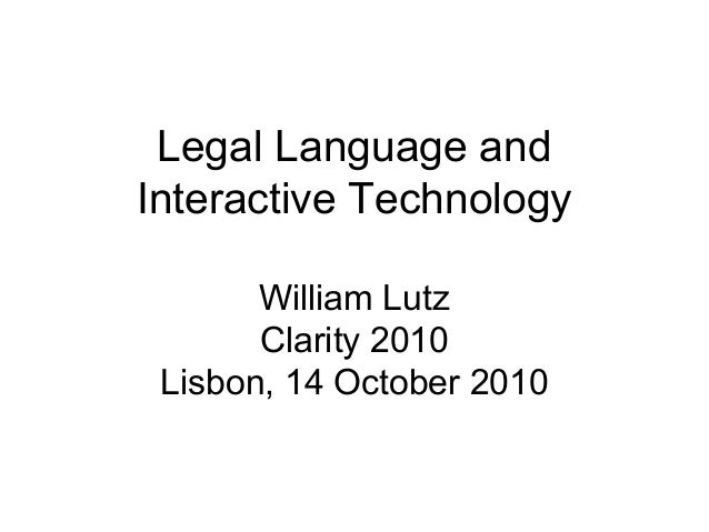 Legal Language and Interactive Technology William Lutz Clarity 2010 Lisbon, 14 October 2010