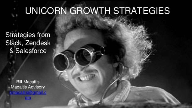Strategies from Slack, Zendesk & Salesforce UNICORN GROWTH STRATEGIES Bill Macaitis Macaitis Advisory bmacaitis@gmail.c om