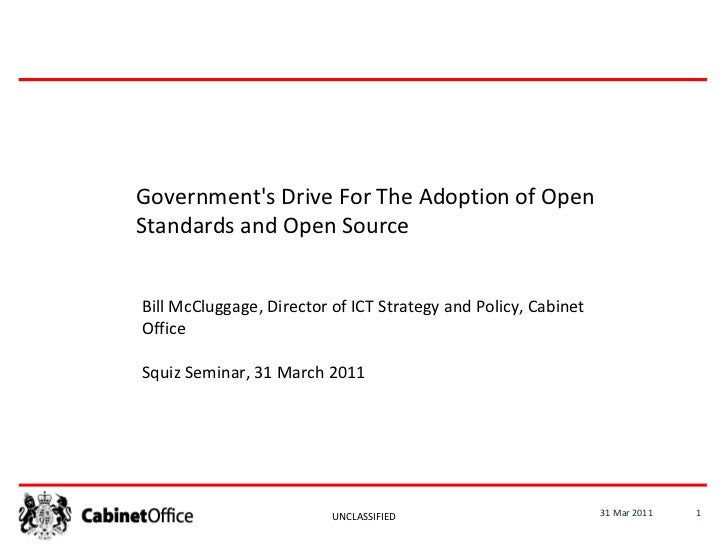 31 Mar 2011 UNCLASSIFIED Government's Drive For The Adoption of Open Standards and Open Source Bill McCluggage, Director o...