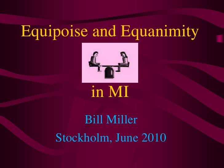 Equipoise and Equanimity in MI<br />Bill Miller<br />Stockholm, June 2010<br />