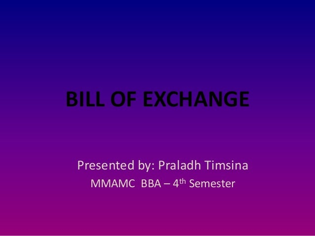BILL OF EXCHANGE Presented by: Praladh Timsina MMAMC BBA – 4th Semester
