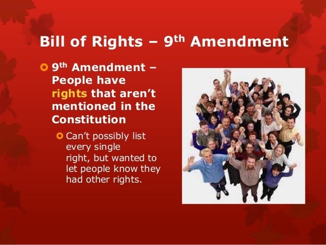 analyzing the bill of rights ninth The ninth amendment was part of the bill of rights that was added to the constitution on december 15, 1791 it says that all the rights not listed in the constitution belong to the people, not the government.