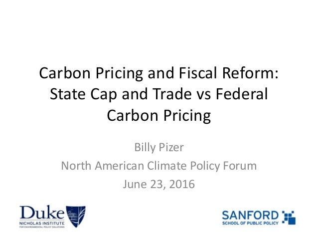 CarbonPricingandFiscalReform: StateCapandTradevsFederal CarbonPricing BillyPizer NorthAmericanClimatePolicy...