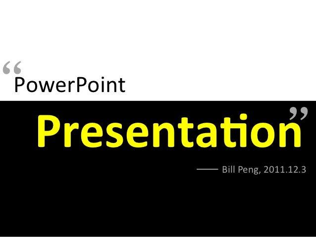 """ PowerPoint                                          Presenta(on                    Bill Peng, 2011.12.3"
