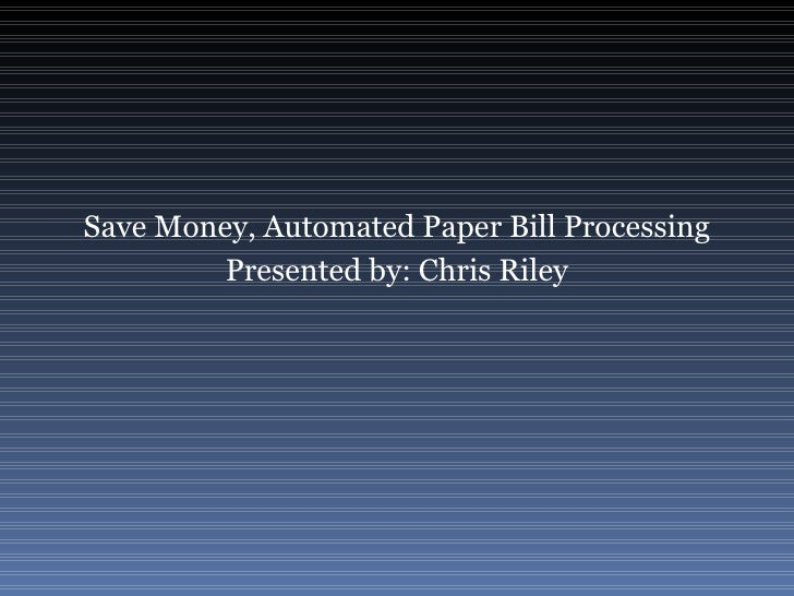Save Money, Automated Paper Bill Processing Presented by: Chris Riley