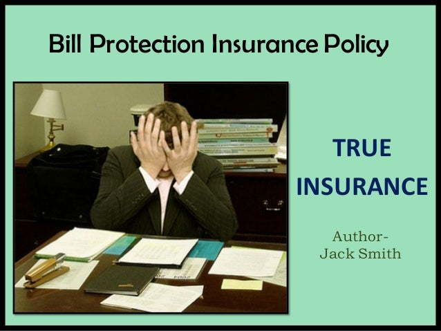 Bill Protection Insurance Policy Author- Jack Smith TRUE INSURANCE