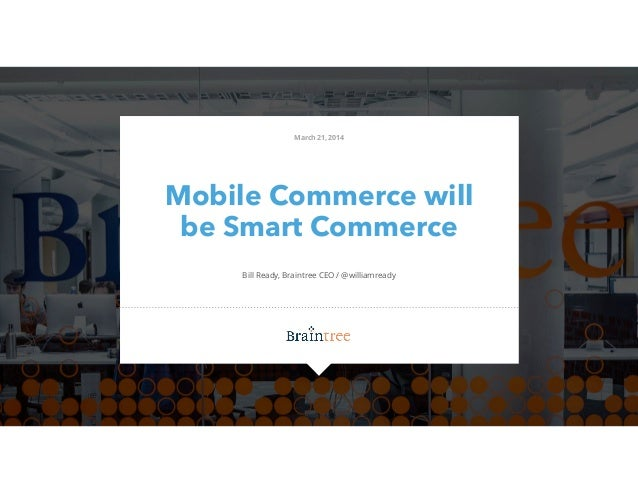 Mobile Commerce will be Smart Commerce Bill Ready, Braintree CEO / @williamready March 21, 2014