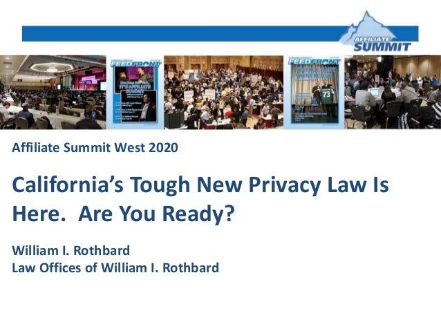 Affiliate Summit West 2020 California's Tough New Privacy Law Is Here. Are You Ready? William I. Rothbard Law Offices of W...
