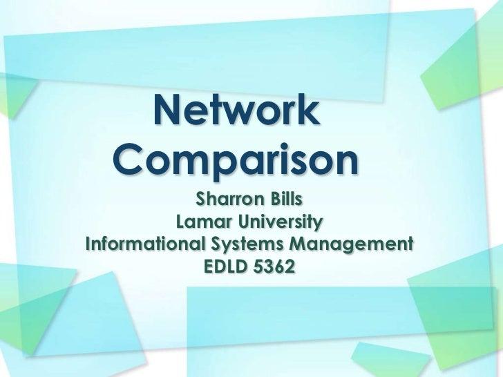Network Comparison<br />Sharron Bills<br />Lamar University<br />Informational Systems Management<br />EDLD 5362<br />