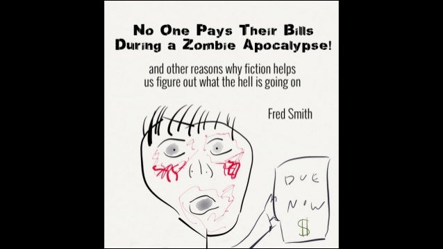 No One Pays Their Bills During a Zombie Apocalypse! !  and other reasons why fiction helps us understand what the hell is ...