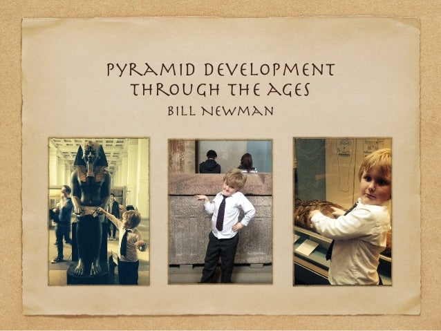 Pyramid development through the ages Bill Newman