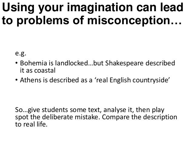 Using your imagination can lead to problems of misconception… e.g. • Bohemia is landlocked…but Shakespeare described it as...