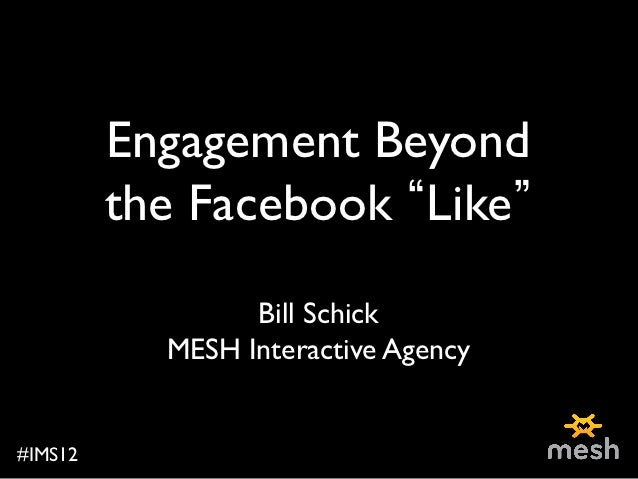 Engagement Beyond             the Facebook Like                                          Bill Schick              MESH Int...