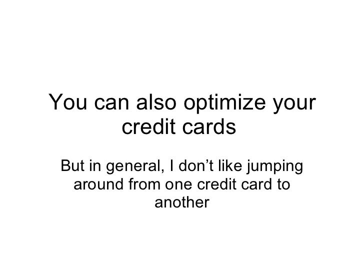 You can also optimize your credit cards  But in general, I don't like jumping around from one credit card to another