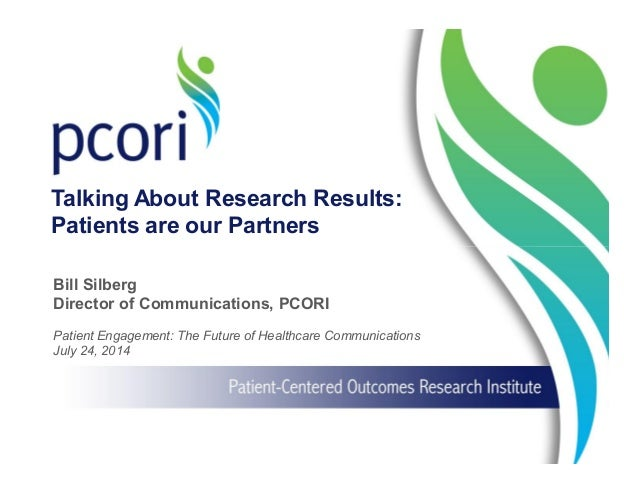 1 Patient Engagement: The Future of Healthcare Communications July 24, 2014 Bill Silberg Director of Communications, PCORI...