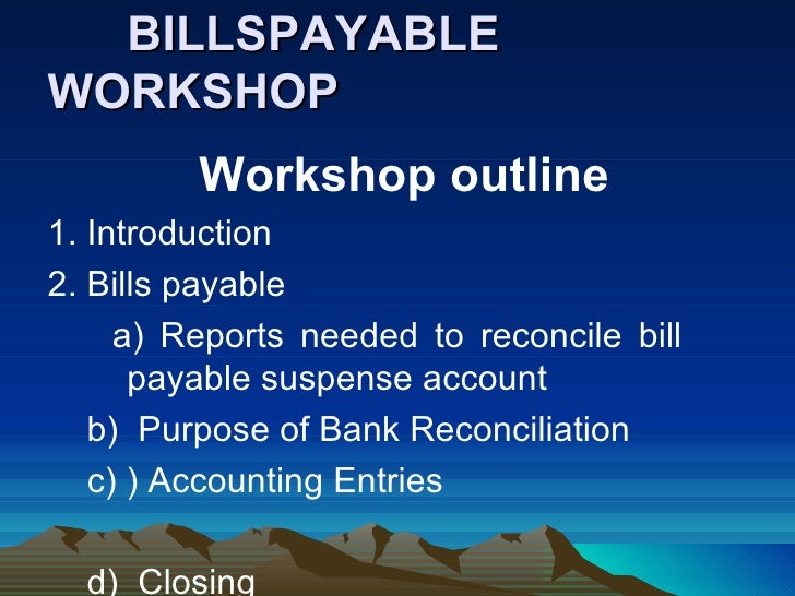 BILLSPAYABLEWORKSHOP         Workshop outline1. Introduction2. Bills payable     a) Reports needed to reconcile bill      ...
