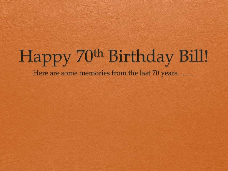 Happy 70th Birthday Bill!<br />Here are some memories from the last 70 years……..<br />