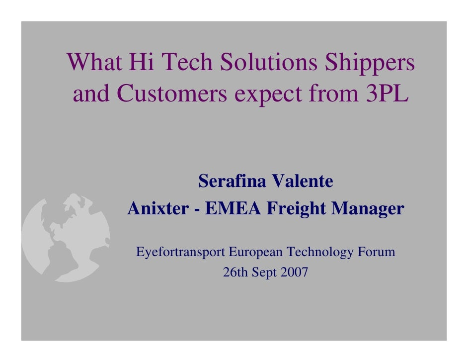 What Hi Tech Solutions Shippers and Customers expect from 3PL                 Serafina Valente      Anixter - EMEA Freight...